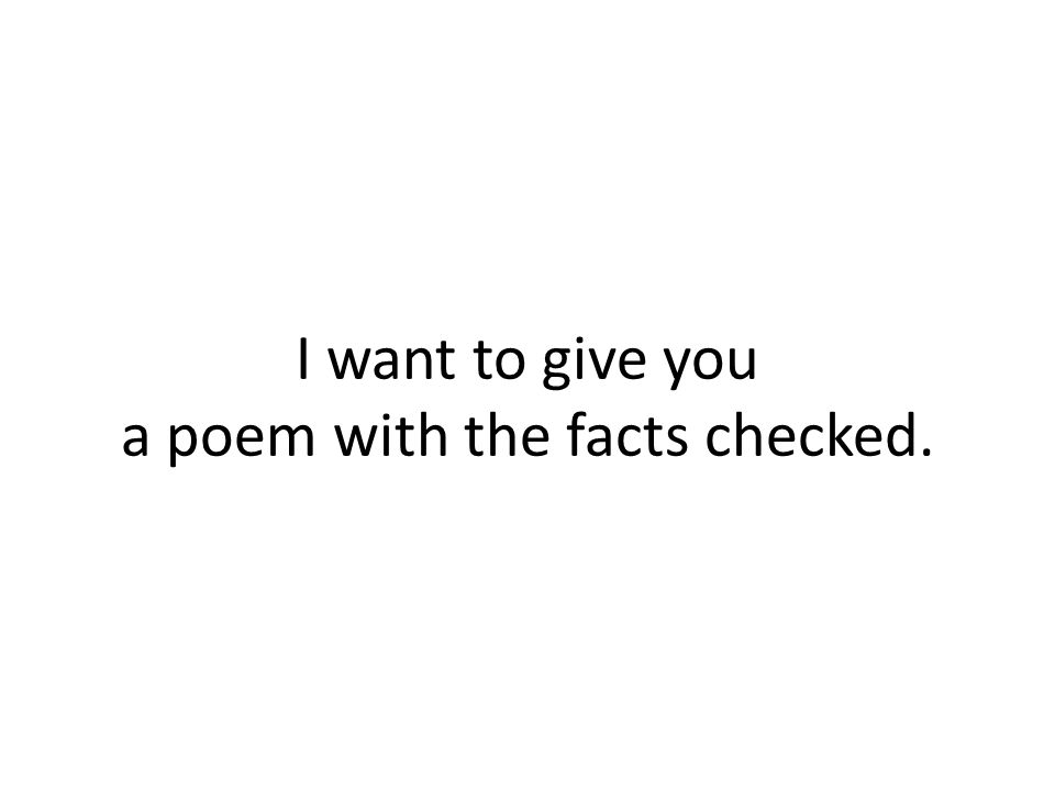 I want to give you a poem with the facts checked.