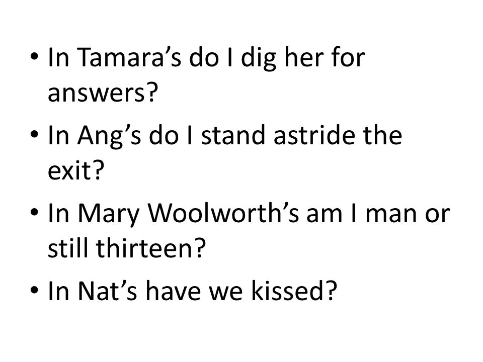 In Tamara's do I dig her for answers? In Ang's do I stand astride the exit? In Mary Woolworth's am I man or still thirteen? In Nat's have we kissed?