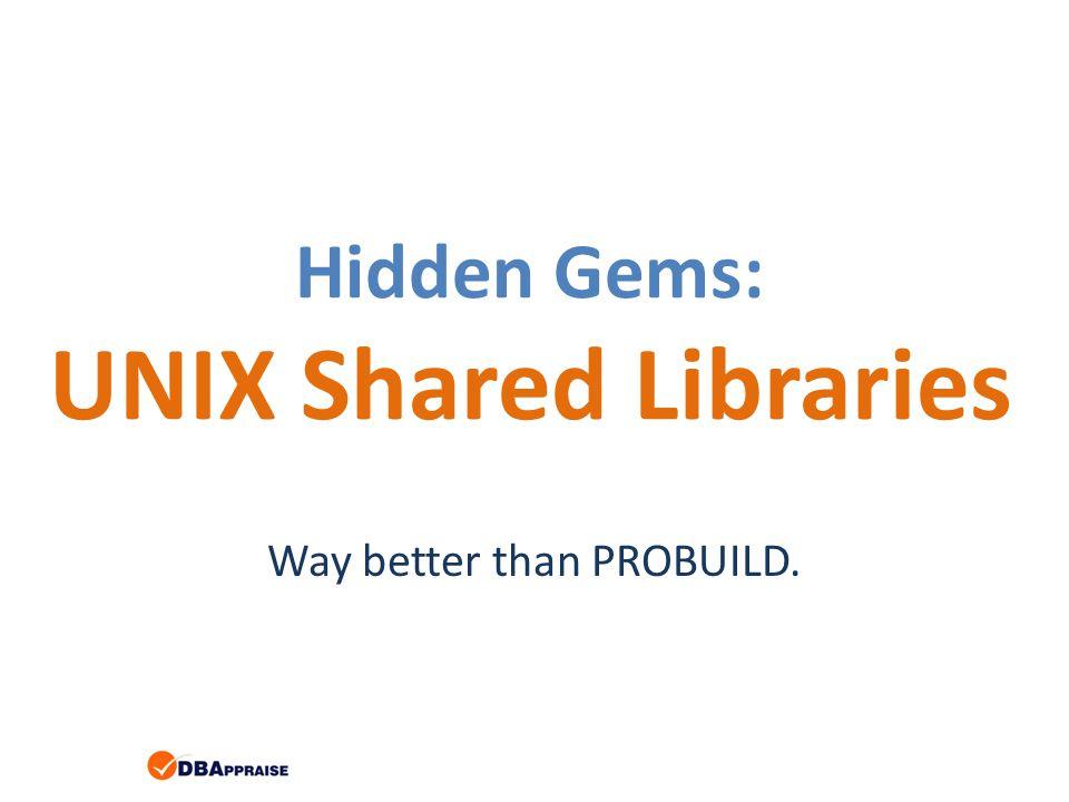 Hidden Gems: UNIX Shared Libraries Way better than PROBUILD.