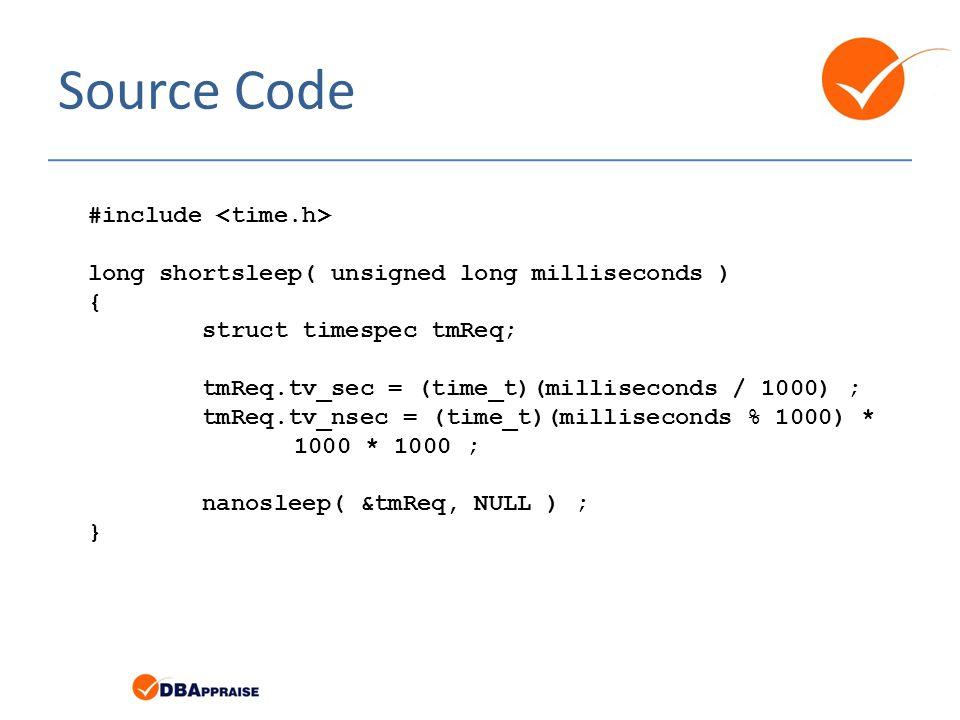 Source Code #include long shortsleep( unsigned long milliseconds ) { struct timespec tmReq; tmReq.tv_sec = (time_t)(milliseconds / 1000) ; tmReq.tv_nsec = (time_t)(milliseconds % 1000) * 1000 * 1000 ; nanosleep( &tmReq, NULL ) ; }