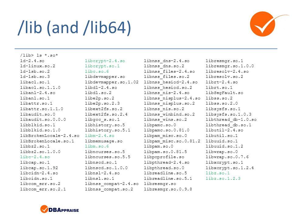 /lib (and /lib64) /lib> ls *.so* ld-2.4.so libcrypt-2.4.so libnss_dns-2.4.so libresmgr.so.1 ld-linux.so.2 libcrypt.so.1 libnss_dns.so.2 libresmgr.so.1.0.0 ld-lsb.so.2 libc.so.6 libnss_files-2.4.so libresolv-2.4.so ld-lsb.so.3 libdevmapper.so libnss_files.so.2 libresolv.so.2 libacl.so.1 libdevmapper.so.1.02 libnss_hesiod-2.4.so librt-2.4.so libacl.so.1.1.0 libdl-2.4.so libnss_hesiod.so.2 librt.so.1 libanl-2.4.so libdl.so.2 libnss_nis-2.4.so libSegFault.so libanl.so.1 libe2p.so.2 libnss_nisplus-2.4.so libss.so.2 libattr.so.1 libe2p.so.2.3 libnss_nisplus.so.2 libss.so.2.0 libattr.so.1.1.0 libext2fs.so.2 libnss_nis.so.2 libsysfs.so.1 libaudit.so.0 libext2fs.so.2.4 libnss_winbind.so.2 libsysfs.so.1.0.3 libaudit.so.0.0.0 libgcc_s.so.1 libnss_wins.so.2 libthread_db-1.0.so libblkid.so.1 libhistory.so.5 libpamc.so.0 libthread_db.so.1 libblkid.so.1.0 libhistory.so.5.1 libpamc.so.0.81.0 libutil-2.4.so libBrokenLocale-2.4.so libm-2.4.so libpam_misc.so.0 libutil.so.1 libBrokenLocale.so.1 libmemusage.so libpam_misc.so.0.81.2 libuuid.so.1 libbz2.so.1 libm.so.6 libpam.so.0 libuuid.so.1.2 libbz2.so.1.0.0 libncurses.so.5 libpam.so.0.81.5 libwrap.so.0 libc-2.4.so libncurses.so.5.5 libpcprofile.so libwrap.so.0.7.6 libcap.so.1 libnscd.so.1 libpthread-2.4.so libxcrypt.so.1 libcap.so.1.92 libnscd.so.1.0.0 libpthread.so.0 libxcrypt.so.1.2.4 libcidn-2.4.so libnsl-2.4.so libreadline.so.5 libz.so.1 libcidn.so.1 libnsl.so.1 libreadline.so.5.1 libz.so.1.2.3 libcom_err.so.2 libnss_compat-2.4.so libresmgr.so libcom_err.so.2.1 libnss_compat.so.2 libresmgr.so.0.9.8