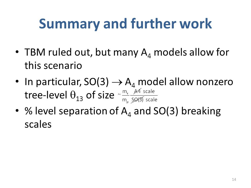 Summary and further work TBM ruled out, but many A 4 models allow for this scenario In particular, SO(3)  A 4 model allow nonzero tree-level  13 of size % level separation of A 4 and SO(3) breaking scales 14