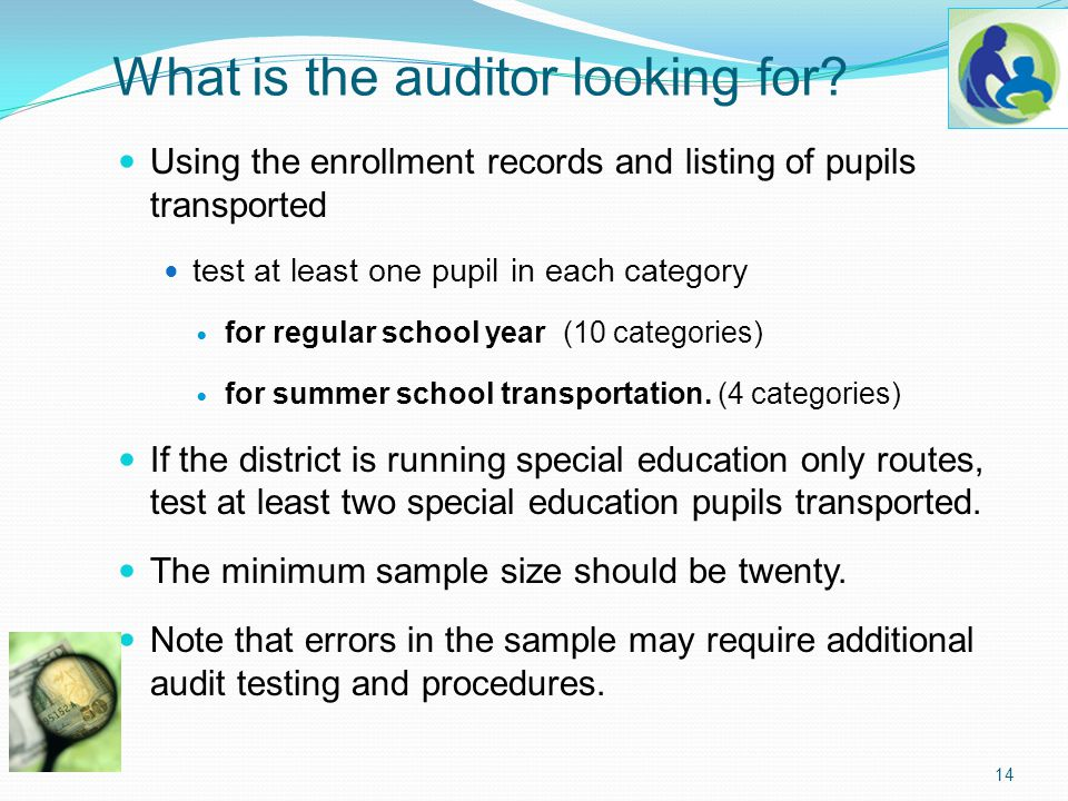 What is the auditor looking for? Using the enrollment records and listing of pupils transported test at least one pupil in each category for regular s