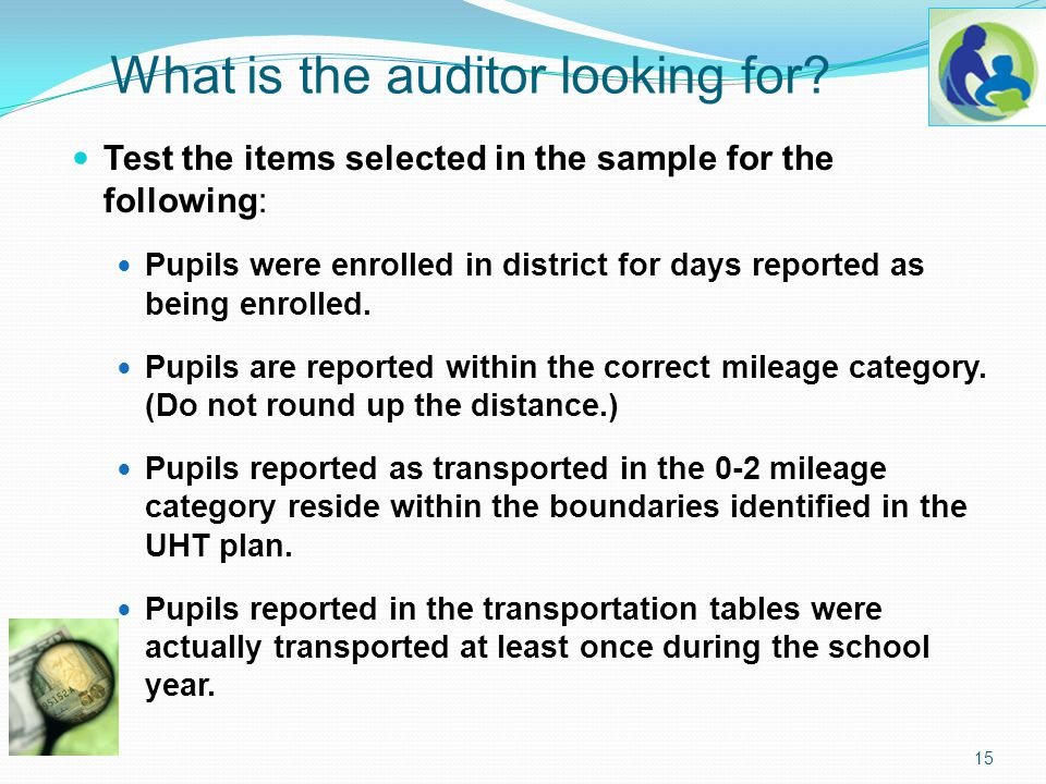 What is the auditor looking for? Test the items selected in the sample for the following: Pupils were enrolled in district for days reported as being