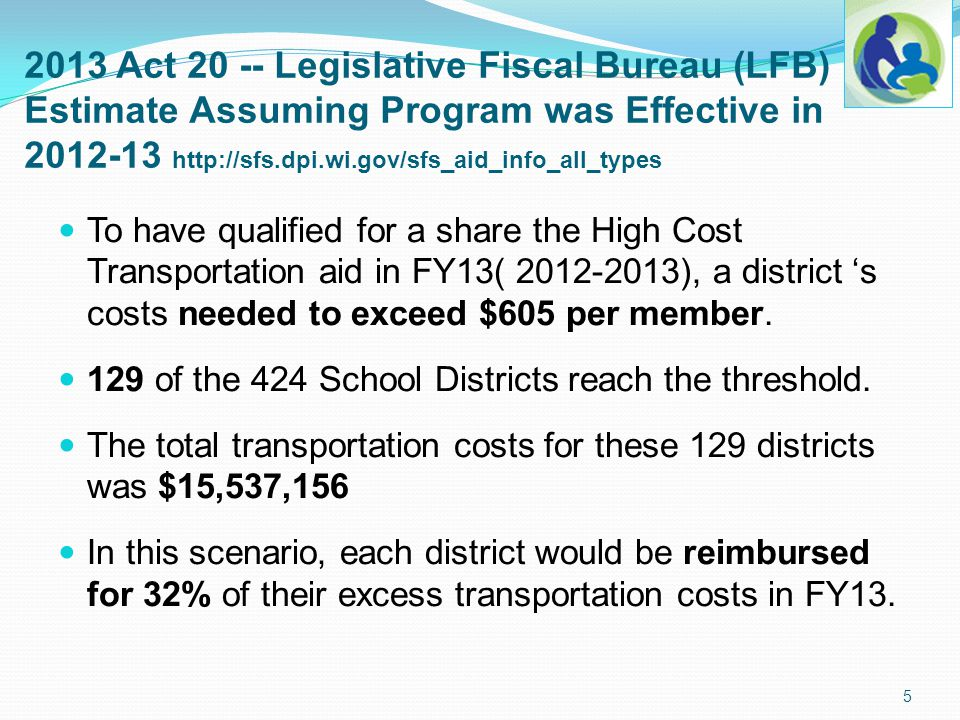 2013 Act 20 -- Legislative Fiscal Bureau (LFB) Estimate Assuming Program was Effective in 2012-13 http://sfs.dpi.wi.gov/sfs_aid_info_all_types High Cost Transportation aid impact if paid in FY13: The range of cost/member above the $605 threshold was $2,231 to $2.
