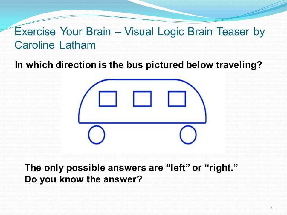 Exercise Your Brain – Visual Logic Brain Teaser by Caroline Latham 7 In which direction is the bus pictured below traveling? The only possible answers