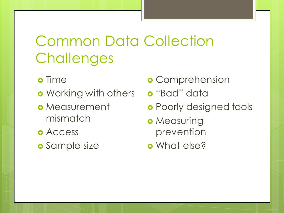 Common Data Collection Challenges  Time  Working with others  Measurement mismatch  Access  Sample size  Comprehension  Bad data  Poorly designed tools  Measuring prevention  What else?