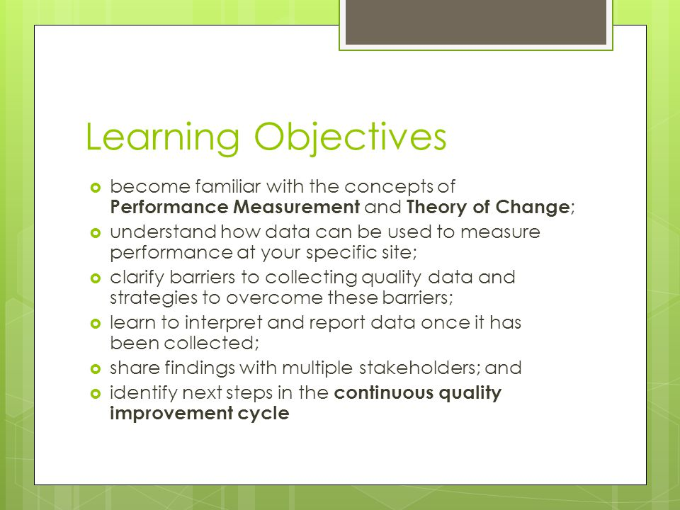 Learning Objectives  become familiar with the concepts of Performance Measurement and Theory of Change ;  understand how data can be used to measure performance at your specific site;  clarify barriers to collecting quality data and strategies to overcome these barriers;  learn to interpret and report data once it has been collected;  share findings with multiple stakeholders; and  identify next steps in the continuous quality improvement cycle