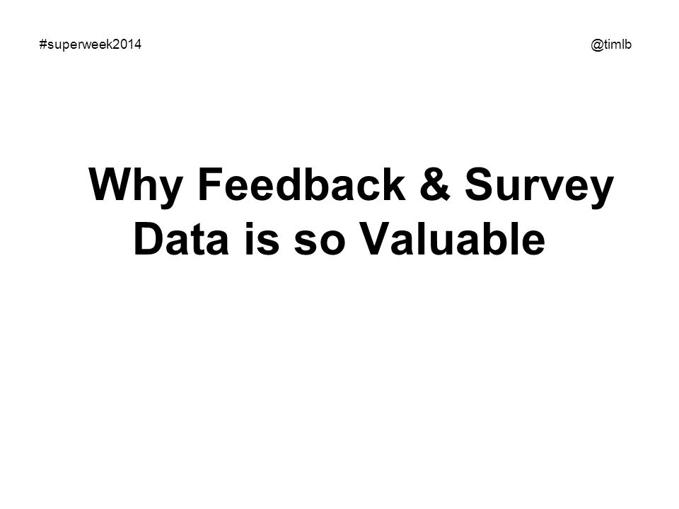 How to work with feedback surveys Systems (just some of them) Pre-conversion Usual suspects: 4Q - www.iperceptions.com/en/plans-and- pricing/free www.iperceptions.com/en/plans-and- pricing/free qualaroo.com www.kampyle.com Some others: fluidsurveys.com webengage.com Enterprise level www.iperceptions.com www.servicetick.com Post-conversion Usual suspects: www.surveygizmo.com www.surveymonkey.com Some others: fluidsurveys.com webengage.com General form builders: http://www.wufoo.com http://www.formstack.com Enterprise level www.iperceptions.com www.servicetick.com