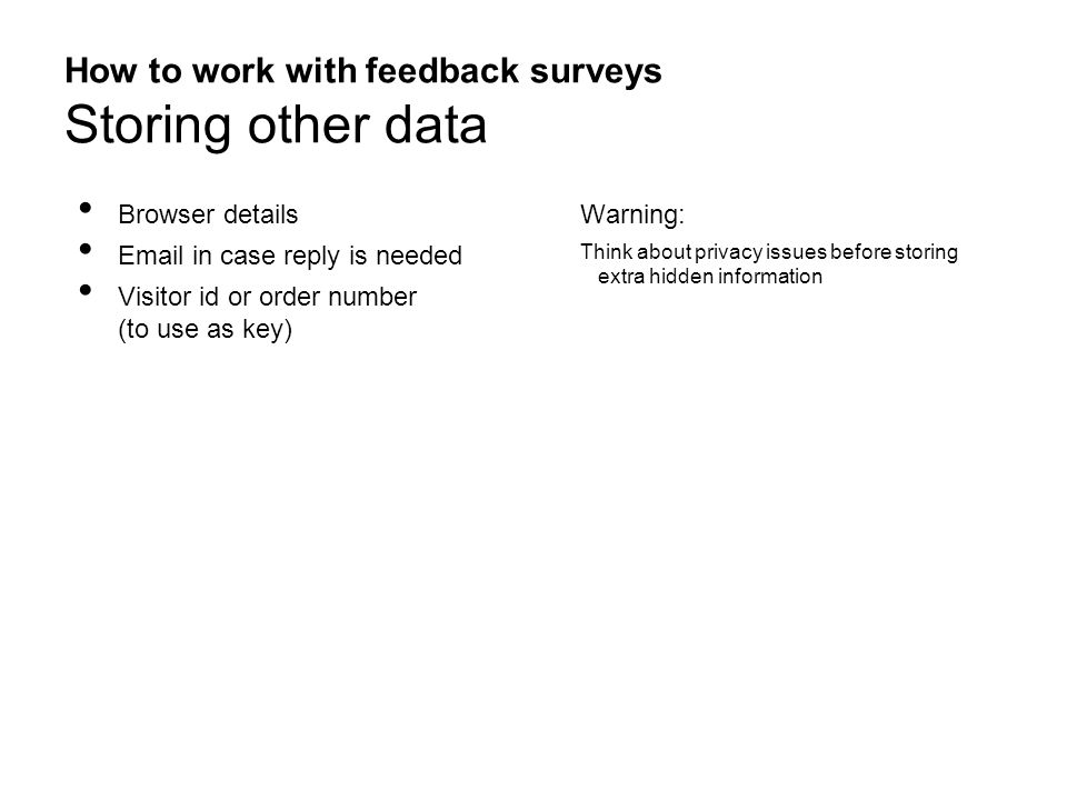 How to work with feedback surveys Storing other data Browser details Email in case reply is needed Visitor id or order number (to use as key) Warning: Think about privacy issues before storing extra hidden information