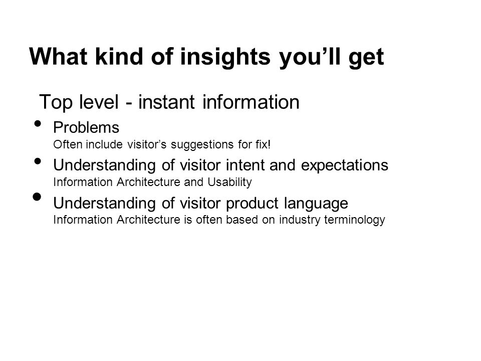 What kind of insights you'll get Top level - instant information Problems Often include visitor's suggestions for fix.