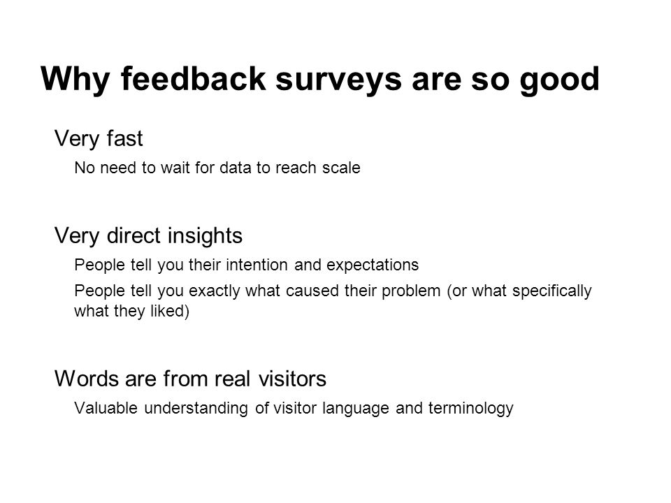 Why feedback surveys are so good Very fast No need to wait for data to reach scale Very direct insights People tell you their intention and expectations People tell you exactly what caused their problem (or what specifically what they liked) Words are from real visitors Valuable understanding of visitor language and terminology
