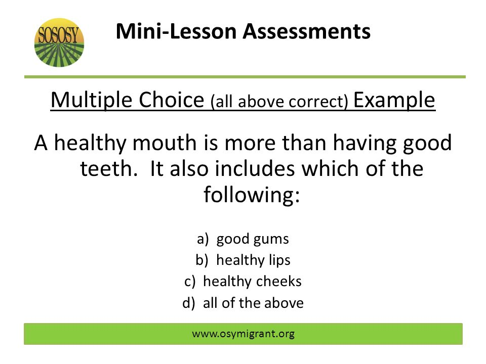 Mini-Lesson Assessments Multiple Choice (all above correct) Example A healthy mouth is more than having good teeth. It also includes which of the foll