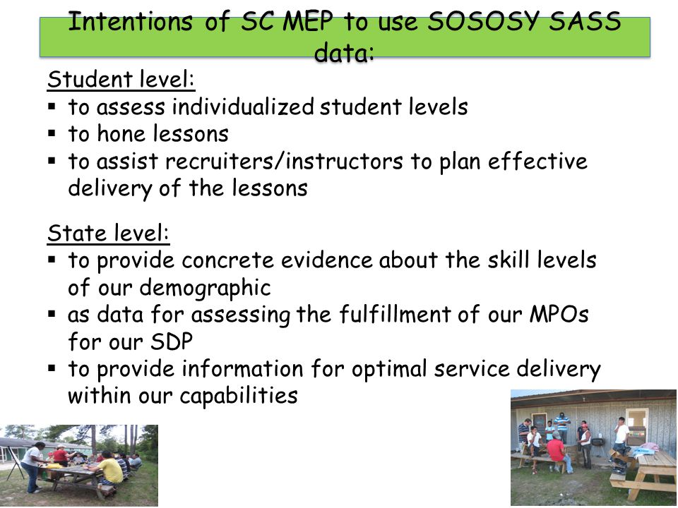 Intentions of SC MEP to use SOSOSY SASS data: Student level:  to assess individualized student levels  to hone lessons  to assist recruiters/instru
