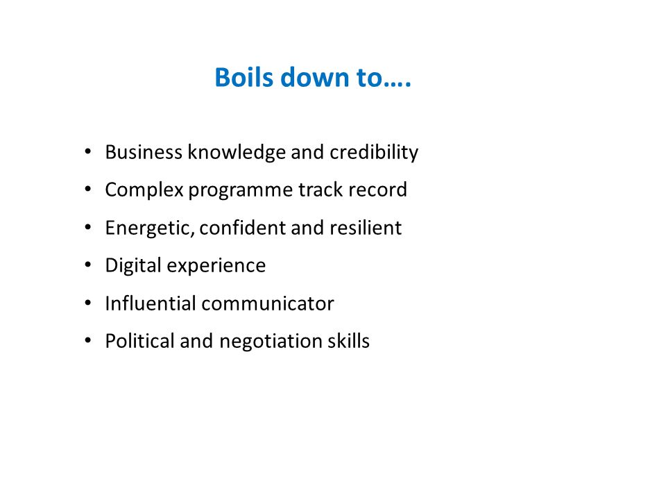 Boils down to…. Business knowledge and credibility Complex programme track record Energetic, confident and resilient Digital experience Influential co