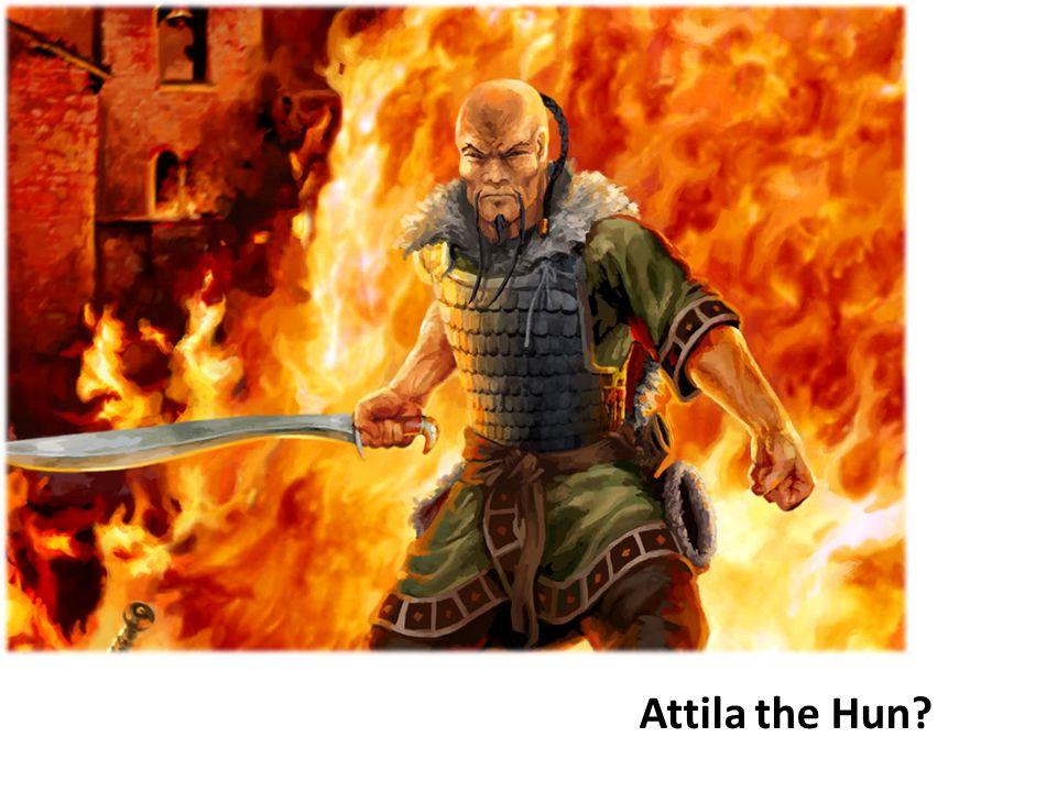 Attila the Hun?
