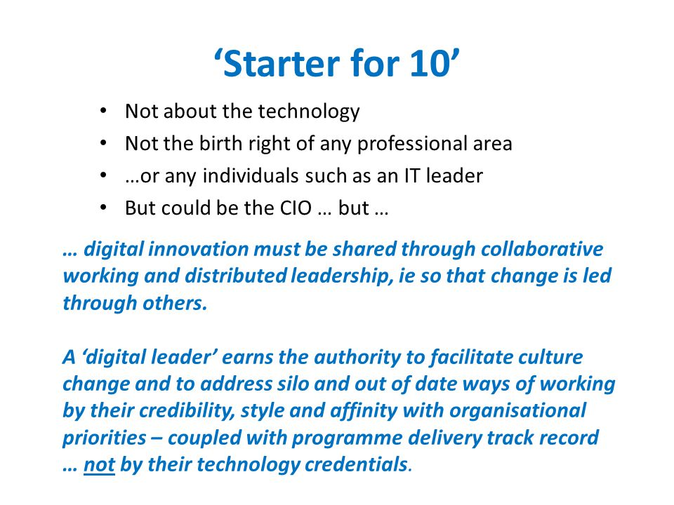 'Starter for 10' Not about the technology Not the birth right of any professional area …or any individuals such as an IT leader But could be the CIO … but … … digital innovation must be shared through collaborative working and distributed leadership, ie so that change is led through others.