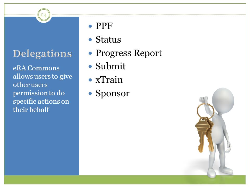 eRA Commons allows users to give other users permission to do specific actions on their behalf PPF Status Progress Report Submit xTrain Sponsor 24
