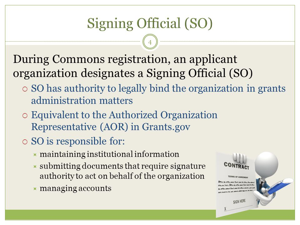 During Commons registration, an applicant organization designates a Signing Official (SO)  SO has authority to legally bind the organization in grant