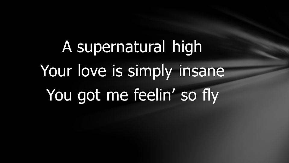 A supernatural high Your love is simply insane You got me feelin' so fly