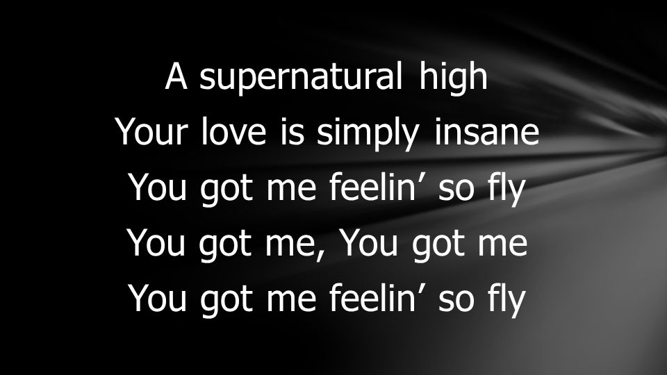 A supernatural high Your love is simply insane You got me feelin' so fly You got me, You got me You got me feelin' so fly