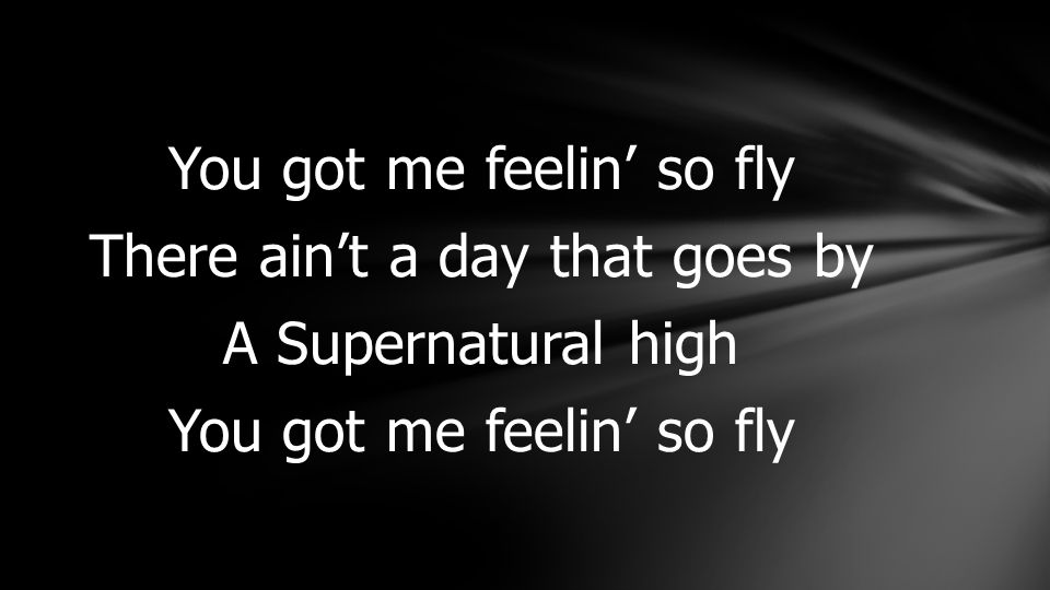 You got me feelin' so fly There ain't a day that goes by A Supernatural high You got me feelin' so fly