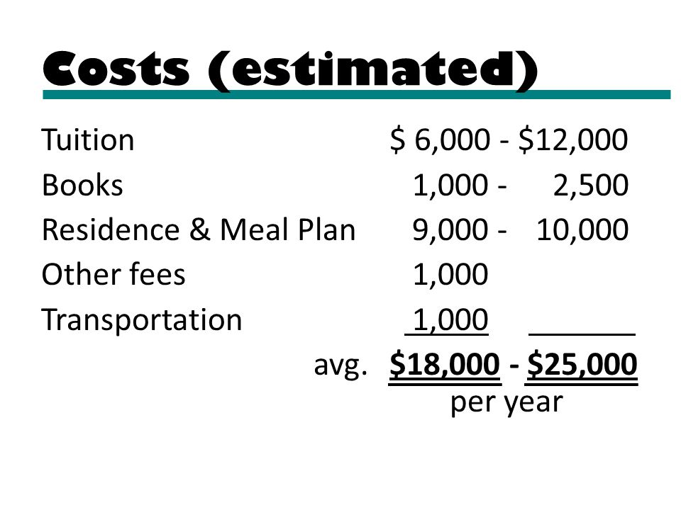 Tuition $ 6,000 - $12,000 Books 1,000 - 2,500 Residence & Meal Plan 9,000 - 10,000 Other fees 1,000 Transportation 1,000. avg. $18,000 - $25,000 per y