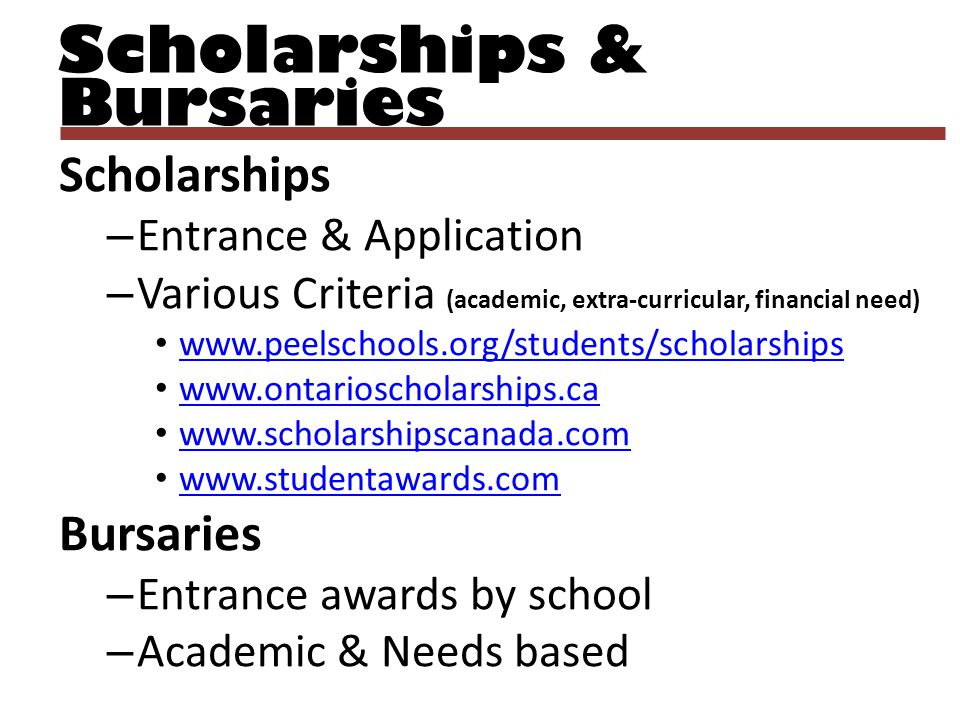 Scholarships & Bursaries Scholarships – Entrance & Application – Various Criteria (academic, extra-curricular, financial need) www.peelschools.org/stu