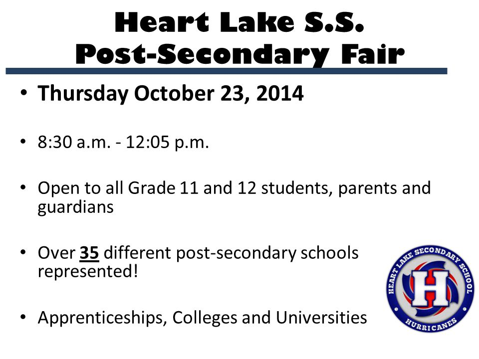 Heart Lake S.S. Post-Secondary Fair Thursday October 23, 2014 8:30 a.m. - 12:05 p.m. Open to all Grade 11 and 12 students, parents and guardians Over