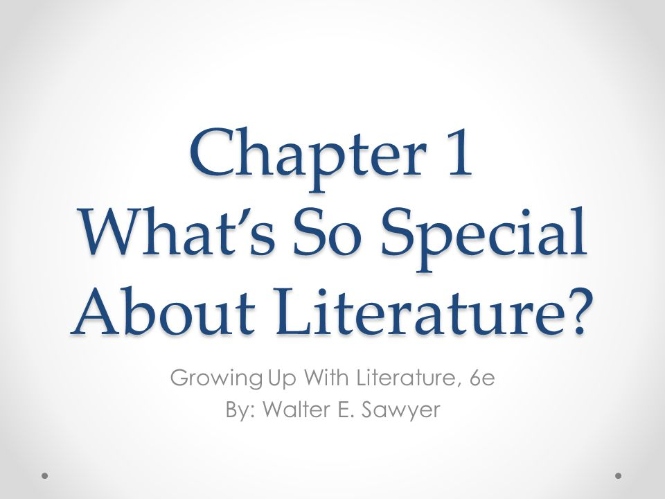 Chapter 1 What's So Special About Literature? Growing Up With Literature, 6e By: Walter E. Sawyer