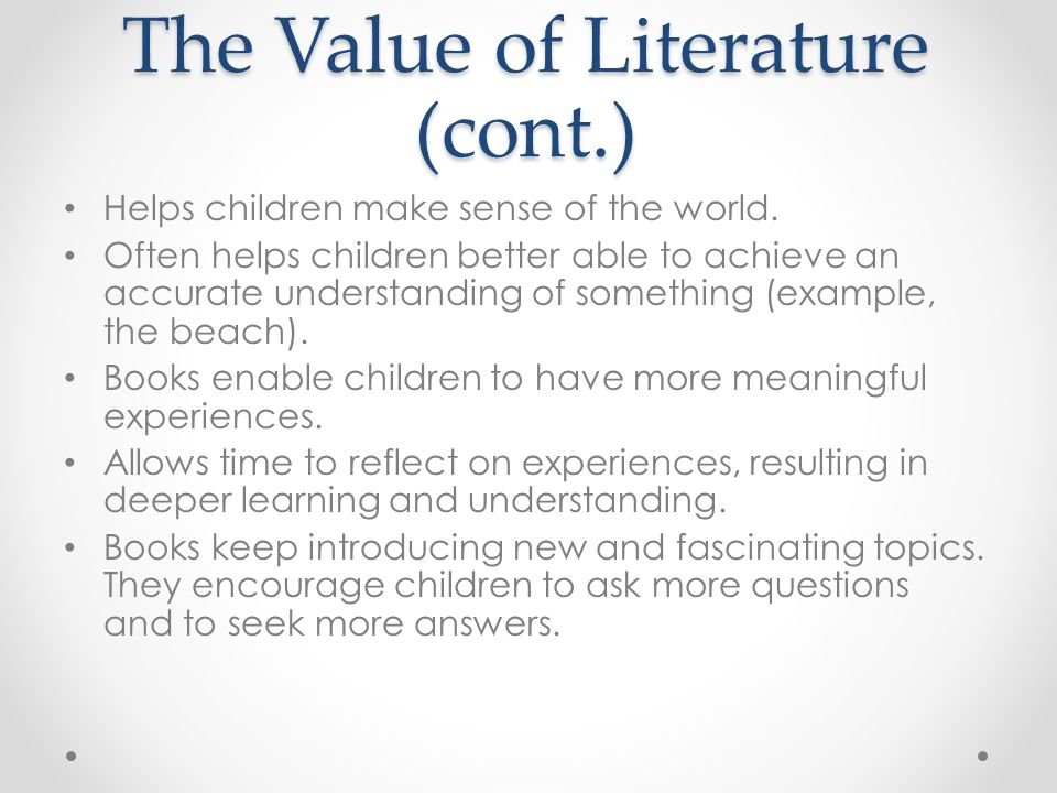 The Value of Literature (cont.) Helps children make sense of the world. Often helps children better able to achieve an accurate understanding of somet