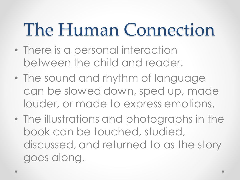 The Human Connection There is a personal interaction between the child and reader. The sound and rhythm of language can be slowed down, sped up, made
