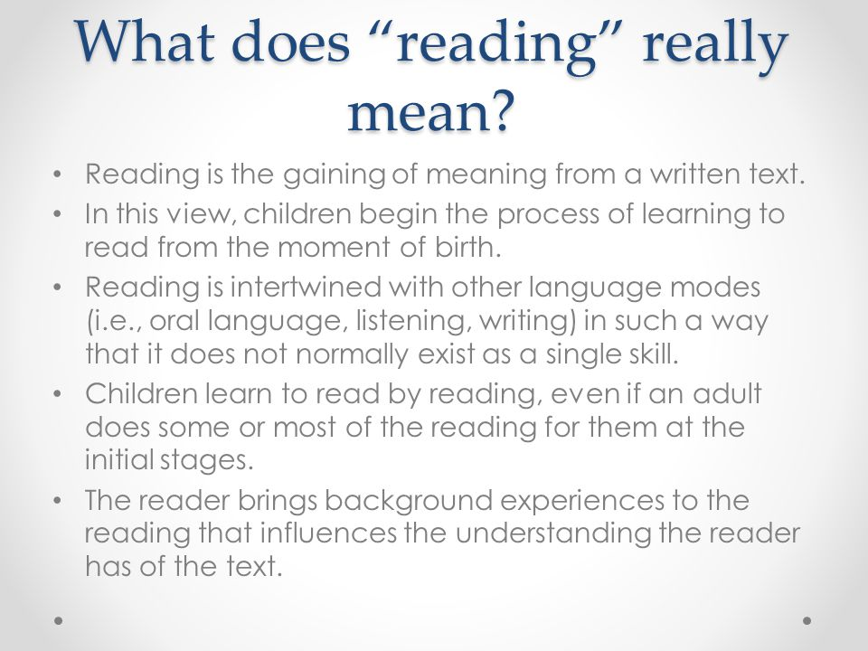 "What does ""reading"" really mean? Reading is the gaining of meaning from a written text. In this view, children begin the process of learning to read f"
