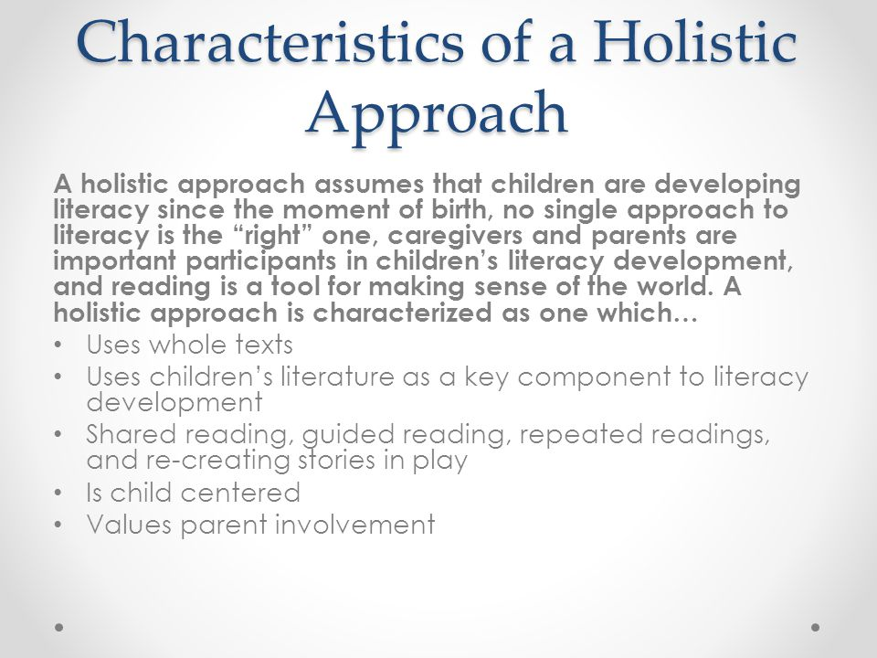 Characteristics of a Holistic Approach A holistic approach assumes that children are developing literacy since the moment of birth, no single approach