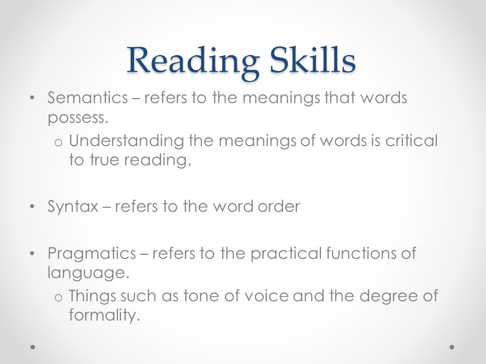 Reading Skills Semantics – refers to the meanings that words possess. o Understanding the meanings of words is critical to true reading. Syntax – refe