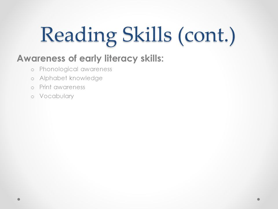 Reading Skills (cont.) Awareness of early literacy skills: o Phonological awareness o Alphabet knowledge o Print awareness o Vocabulary