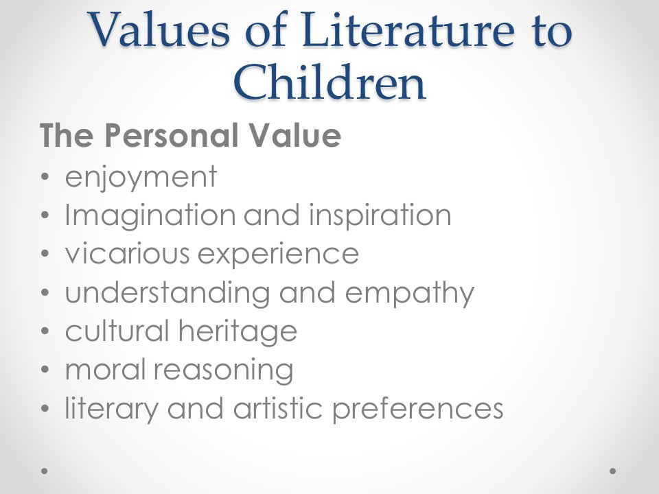 Values of Literature to Children The Personal Value enjoyment Imagination and inspiration vicarious experience understanding and empathy cultural heri