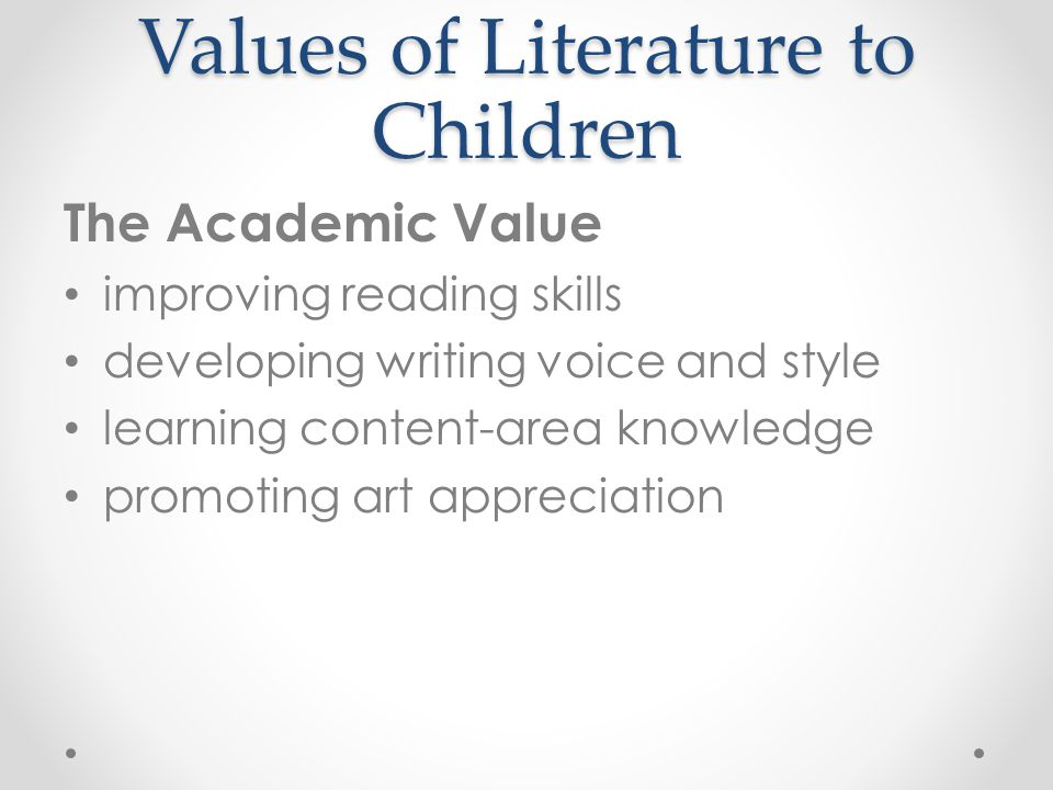 Values of Literature to Children The Academic Value improving reading skills developing writing voice and style learning content-area knowledge promot