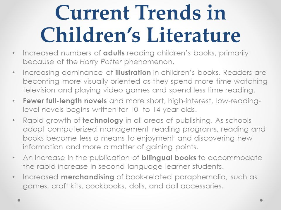 Current Trends in Children's Literature Increased numbers of adults reading children's books, primarily because of the Harry Potter phenomenon. Increa