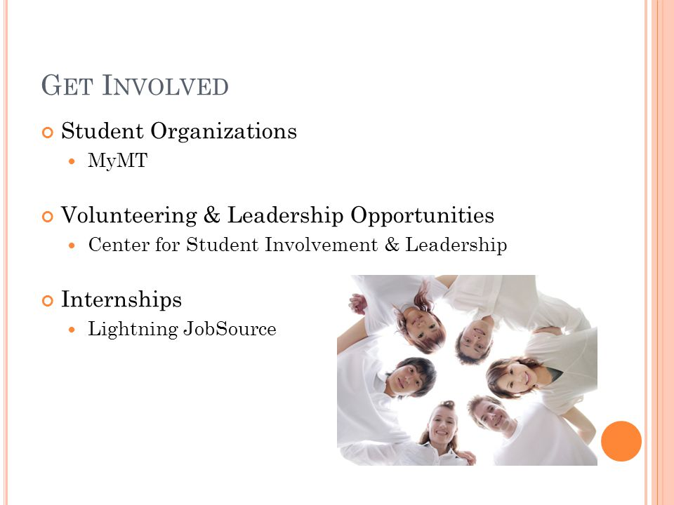 G ET I NVOLVED Student Organizations MyMT Volunteering & Leadership Opportunities Center for Student Involvement & Leadership Internships Lightning JobSource