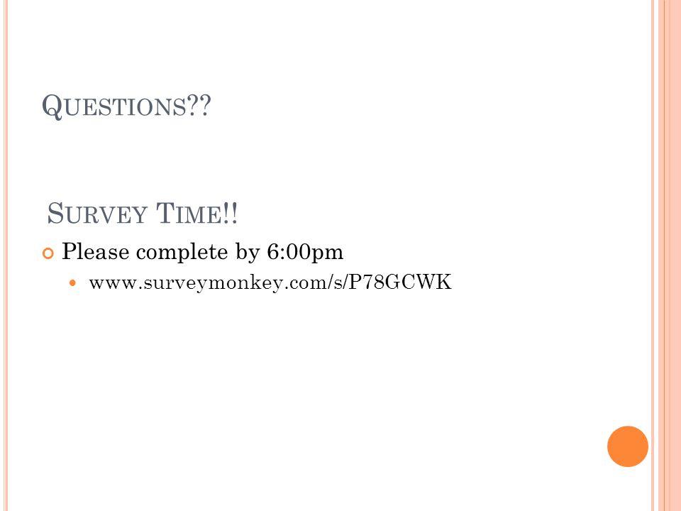Q UESTIONS Please complete by 6:00pm www.surveymonkey.com/s/P78GCWK S URVEY T IME !!