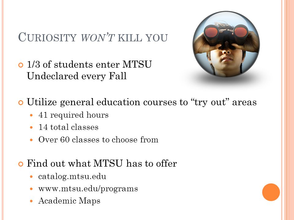 C URIOSITY WON ' T KILL YOU 1/3 of students enter MTSU Undeclared every Fall Utilize general education courses to try out areas 41 required hours 14 total classes Over 60 classes to choose from Find out what MTSU has to offer catalog.mtsu.edu www.mtsu.edu/programs Academic Maps