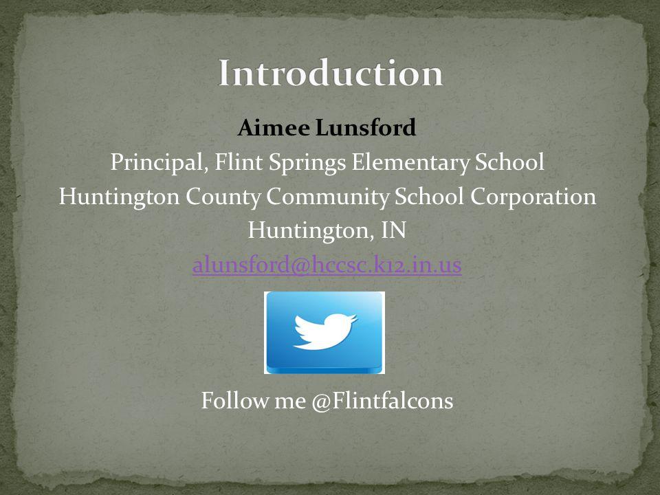 Aimee Lunsford Principal, Flint Springs Elementary School Huntington County Community School Corporation Huntington, IN alunsford@hccsc.k12.in.us Foll