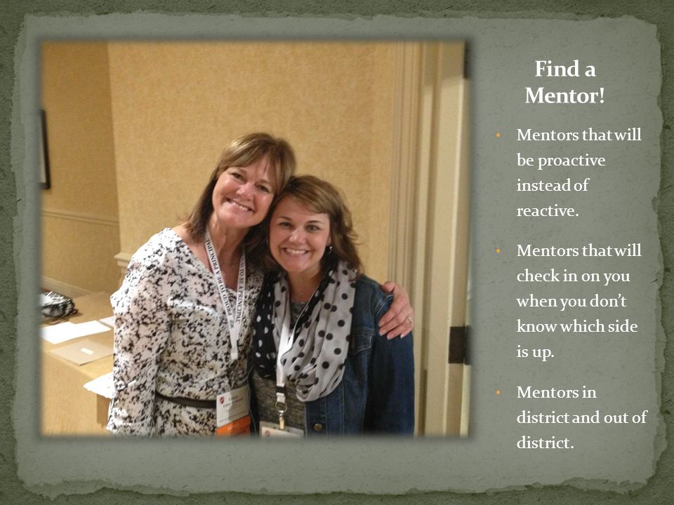 Mentors that will be proactive instead of reactive. Mentors that will check in on you when you don't know which side is up. Mentors in district and ou