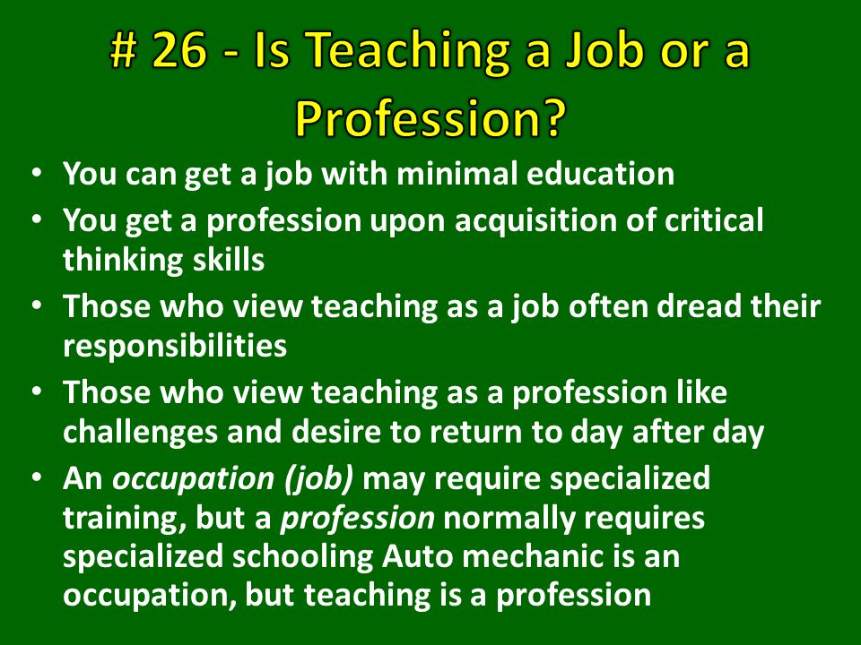 You can get a job with minimal education You get a profession upon acquisition of critical thinking skills Those who view teaching as a job often dread their responsibilities Those who view teaching as a profession like challenges and desire to return to day after day An occupation (job) may require specialized training, but a profession normally requires specialized schooling Auto mechanic is an occupation, but teaching is a profession