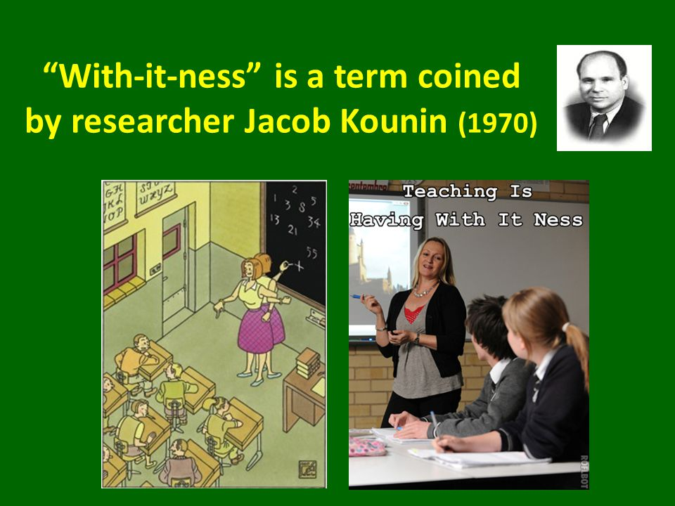 With-it-ness is a term coined by researcher Jacob Kounin (1970)