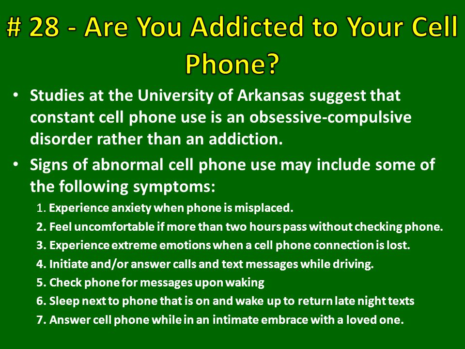 Studies at the University of Arkansas suggest that constant cell phone use is an obsessive-compulsive disorder rather than an addiction.