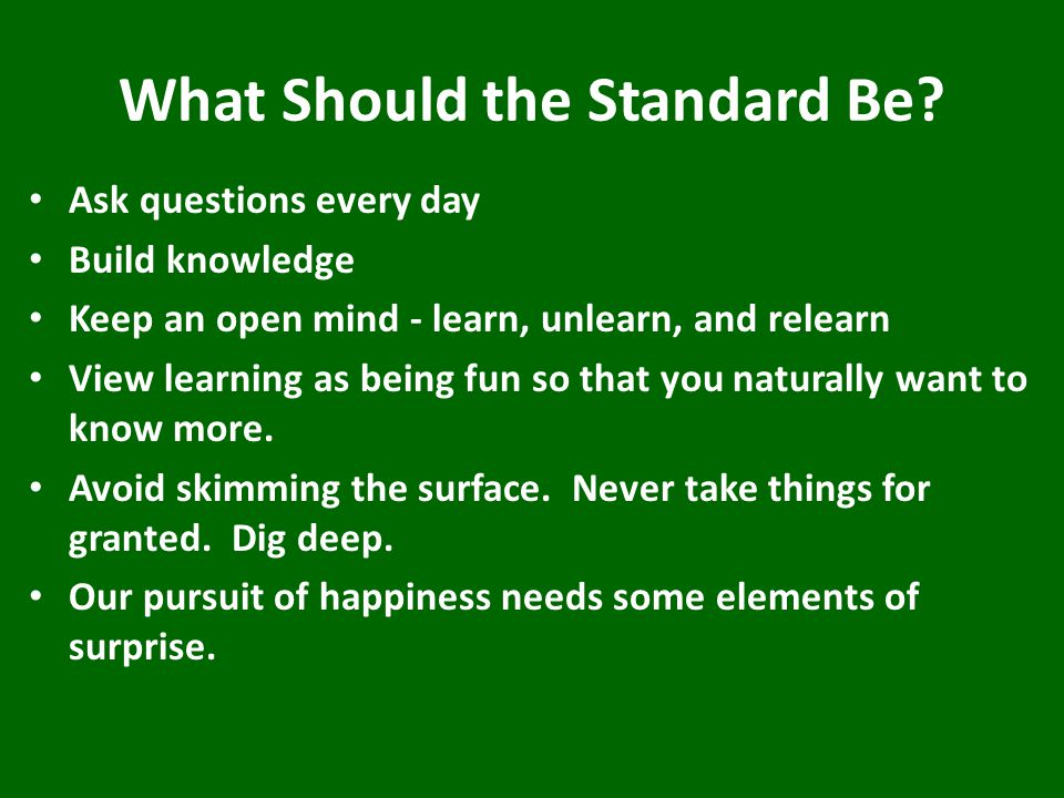 What Should the Standard Be? Ask questions every day Build knowledge Keep an open mind - learn, unlearn, and relearn View learning as being fun so tha