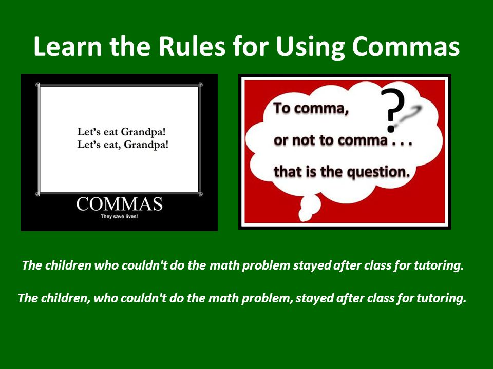 Learn the Rules for Using Commas The children who couldn t do the math problem stayed after class for tutoring.
