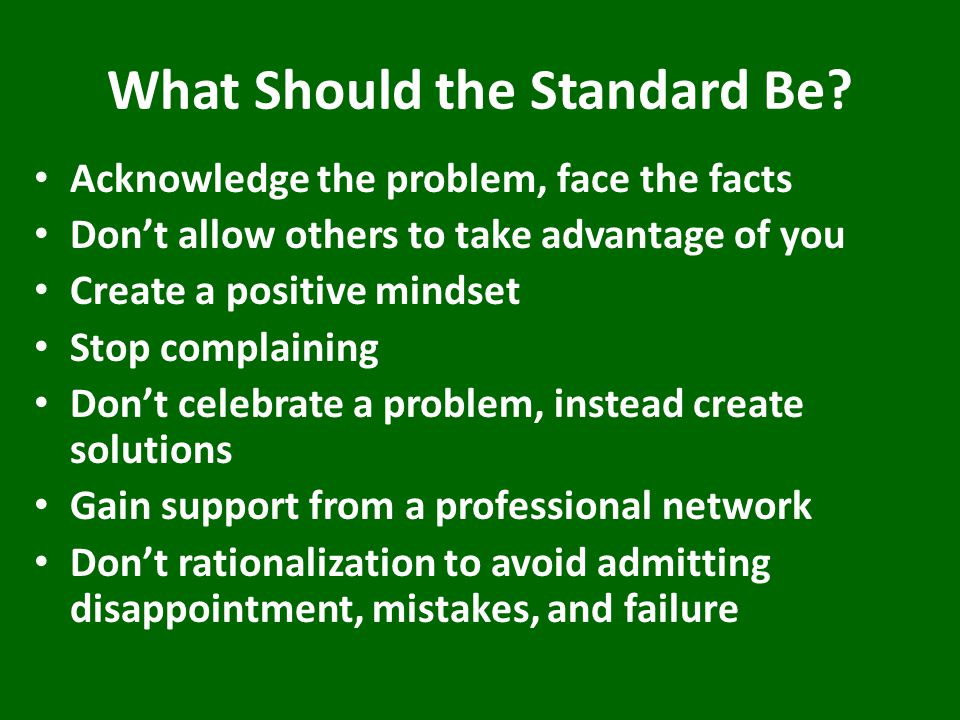 What Should the Standard Be? Acknowledge the problem, face the facts Don't allow others to take advantage of you Create a positive mindset Stop compla